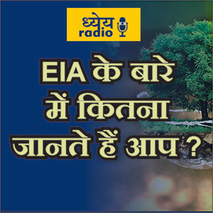 EIA के बारे में कितना जानते हैं आप? (How much do you Know About EIA?) : ध्येय रेडियो (Dhyeya Radio) - ज्ञान की डिजिटल दुनिया