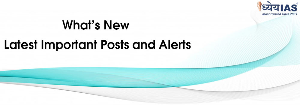 What's New - Latest Important Posts and Alerts | Dhyeya IAS