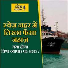 स्वेज़ नहर में तिरछा फँसा जहाज़ क्या होगा विश्व व्यापार पर असर? (Suez Canal Blocked and What will be the effect on World Trade?) : ध्येय रेडियो (Dhyeya Radio) - ज्ञान की डिजिटल दुनिया