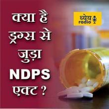 क्या होता है NDPS एक्ट? (What is NDPS Act Related to Drugs) : ध्येय रेडियो (Dhyeya Radio) - ज्ञान की डिजिटल दुनिया
